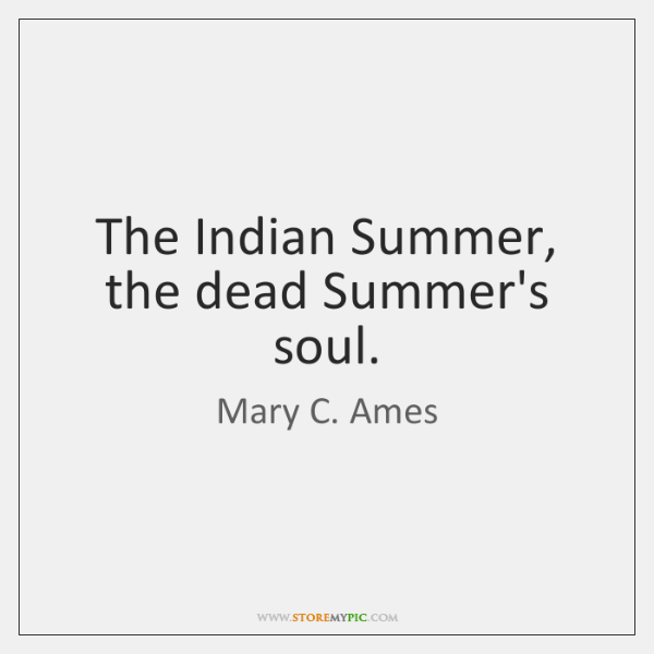 The Indian Summer, the dead Summer's soul.