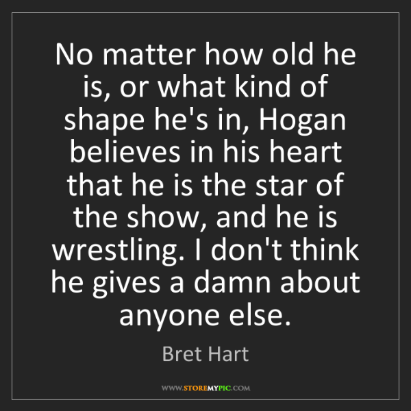 Bret Hart: No matter how old he is, or what kind of shape he's in,...