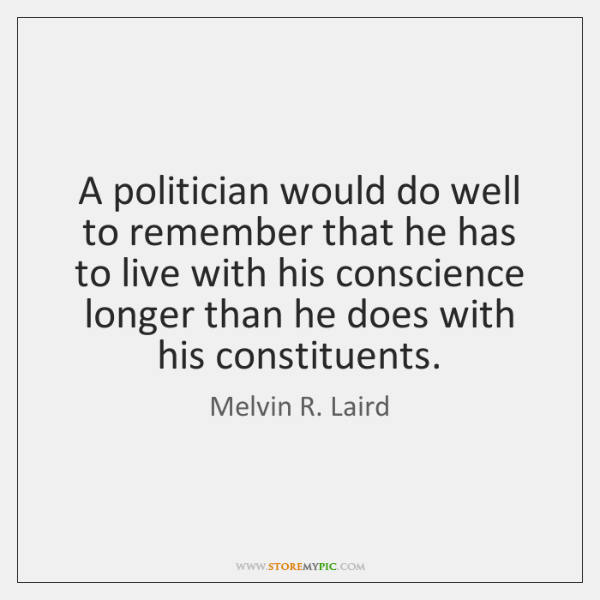 A politician would do well to remember that he has to live ...