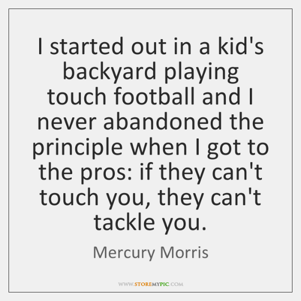 I started out in a kid's backyard playing touch football and I ...