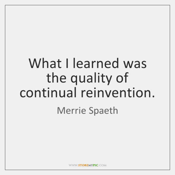 What I learned was the quality of continual reinvention.