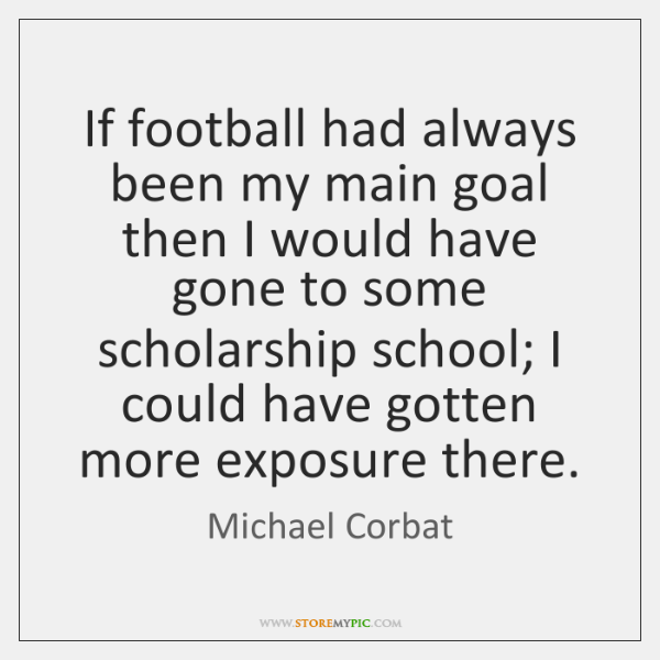 If football had always been my main goal then I would have ...