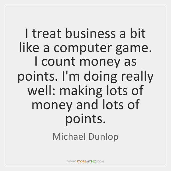 I treat business a bit like a computer game. I count money ...