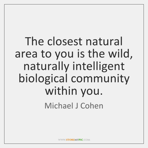 The closest natural area to you is the wild, naturally intelligent biological ...