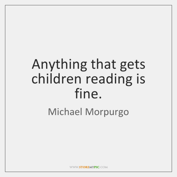 Anything that gets children reading is fine.