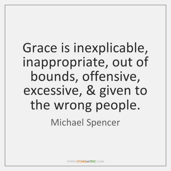 Grace is inexplicable, inappropriate, out of bounds, offensive, excessive, & given to the ...