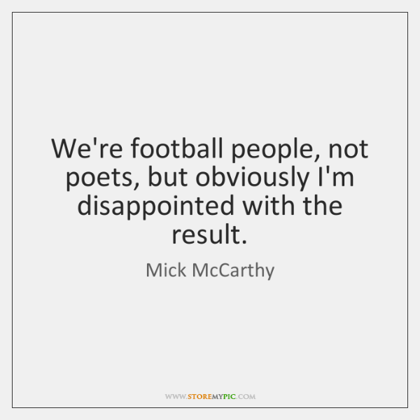 We're football people, not poets, but obviously I'm disappointed with the result.