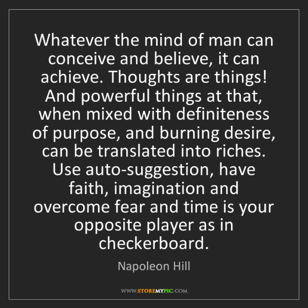 Napoleon Hill: Whatever the mind of man can conceive and believe, it...