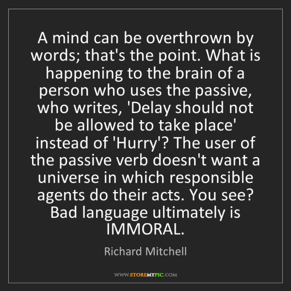 Richard Mitchell: A mind can be overthrown by words; that's the point....