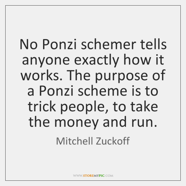 No Ponzi schemer tells anyone exactly how it works. The purpose of ...