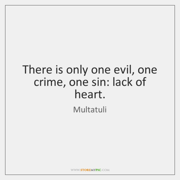 There is only one evil, one crime, one sin: lack of heart.