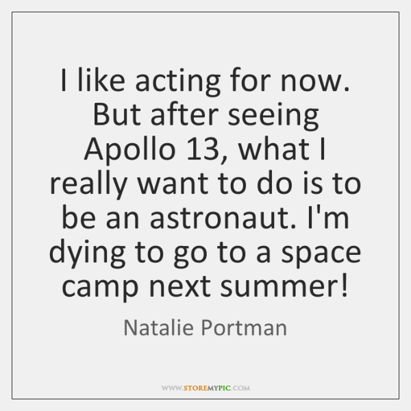I like acting for now. But after seeing Apollo 13, what I really ...