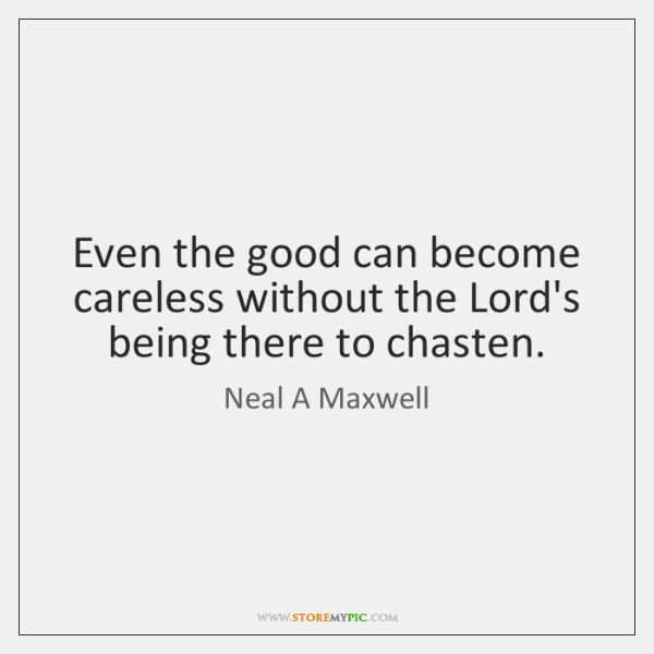 Even the good can become careless without the Lord's being there to ...