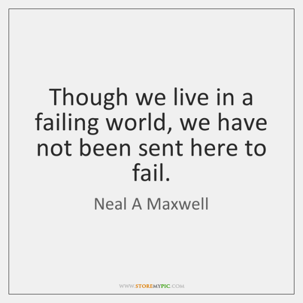 Though we live in a failing world, we have not been sent ...