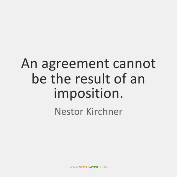 An agreement cannot be the result of an imposition.