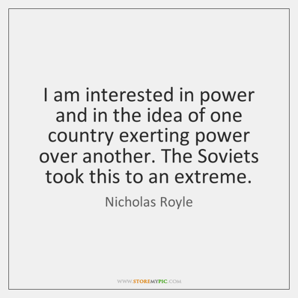 I am interested in power and in the idea of one country ...