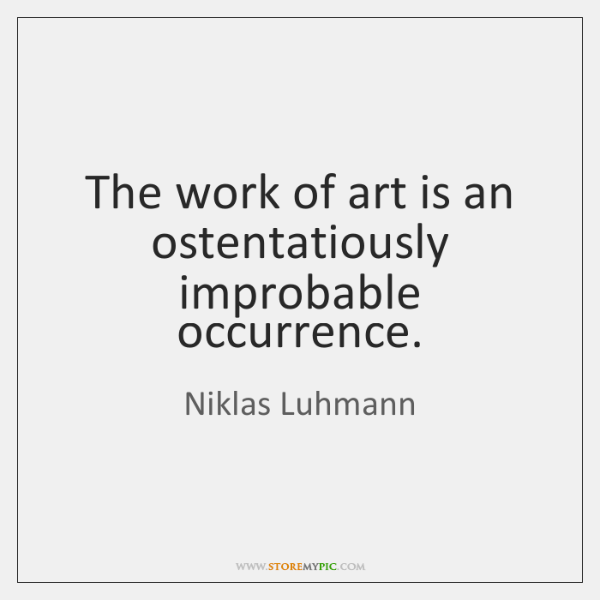 The work of art is an ostentatiously improbable occurrence.