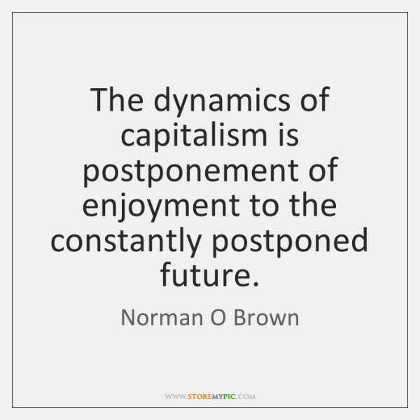 The dynamics of capitalism is postponement of enjoyment to the constantly postponed ...