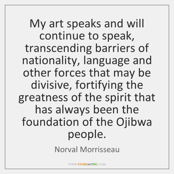 My art speaks and will continue to speak, transcending barriers of nationality, ...