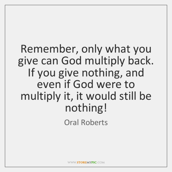 Remember, only what you give can God multiply back. If you give ...