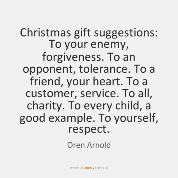 Christmas gift suggestions: To your enemy, forgiveness. To an opponent, tolerance. To ...