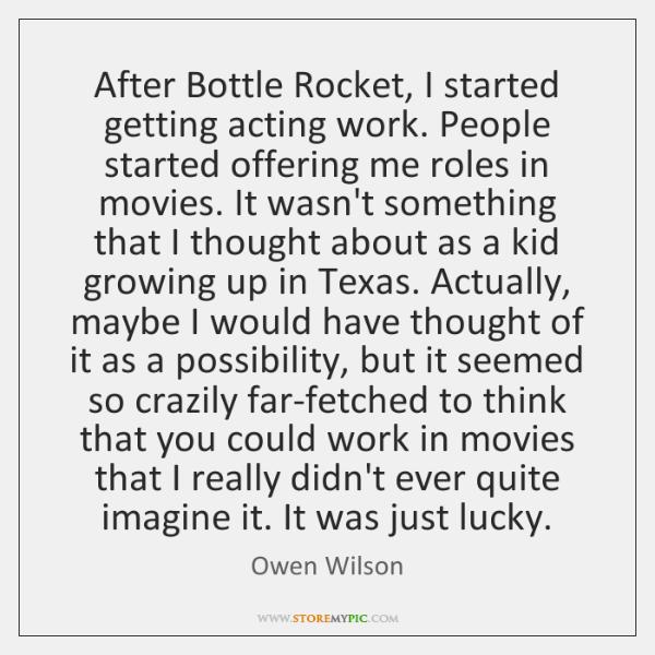 After Bottle Rocket, I started getting acting work. People started offering me ...