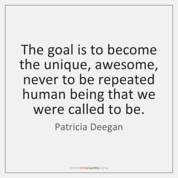 The goal is to become the unique, awesome, never to be repeated ...