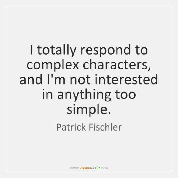 I totally respond to complex characters, and I'm not interested in anything ...