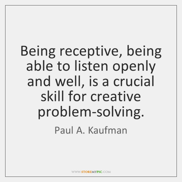 Being receptive, being able to listen openly and well, is a crucial ...