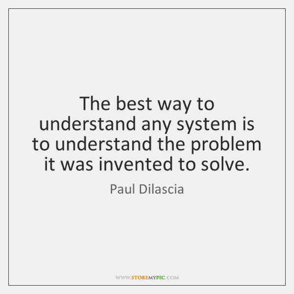 The best way to understand any system is to understand the problem ...