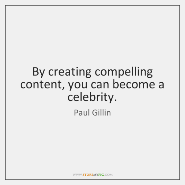 By creating compelling content, you can become a celebrity.