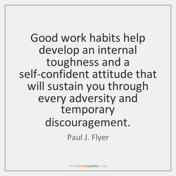 Good work habits help develop an internal toughness and a self-confident attitude ...