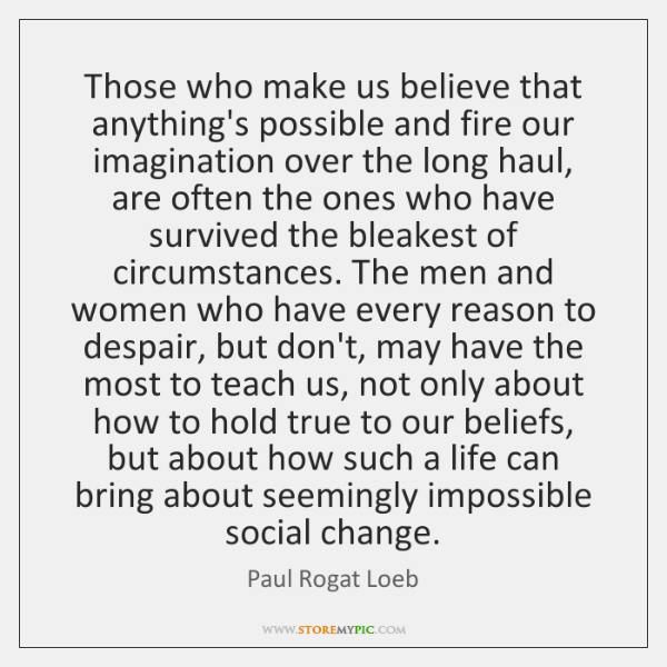 Those who make us believe that anything's possible and fire our imagination ...