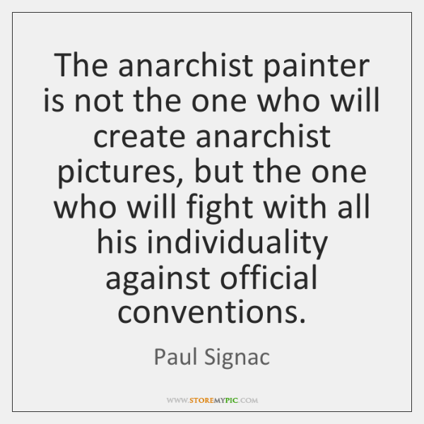 The anarchist painter is not the one who will create anarchist pictures, ...