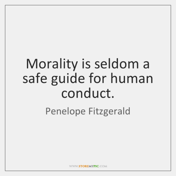 Morality is seldom a safe guide for human conduct.
