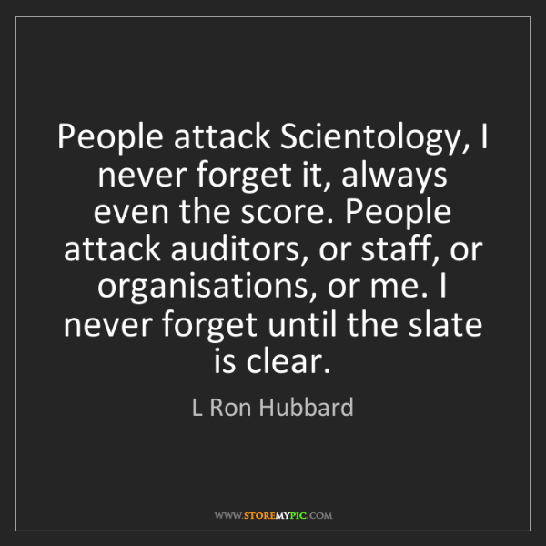 L Ron Hubbard: People attack Scientology, I never forget it, always...