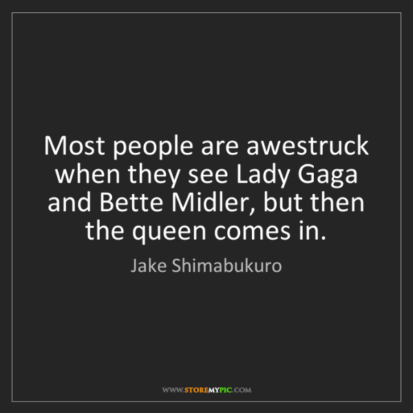 Jake Shimabukuro: Most people are awestruck when they see Lady Gaga and...