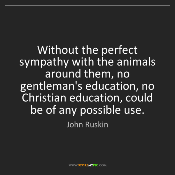 John Ruskin: Without the perfect sympathy with the animals around...