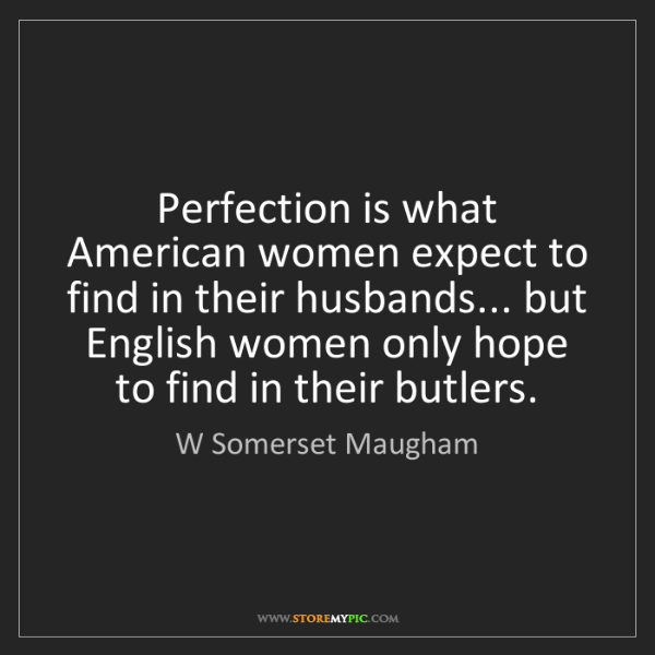 W Somerset Maugham: Perfection is what American women expect to find in their...