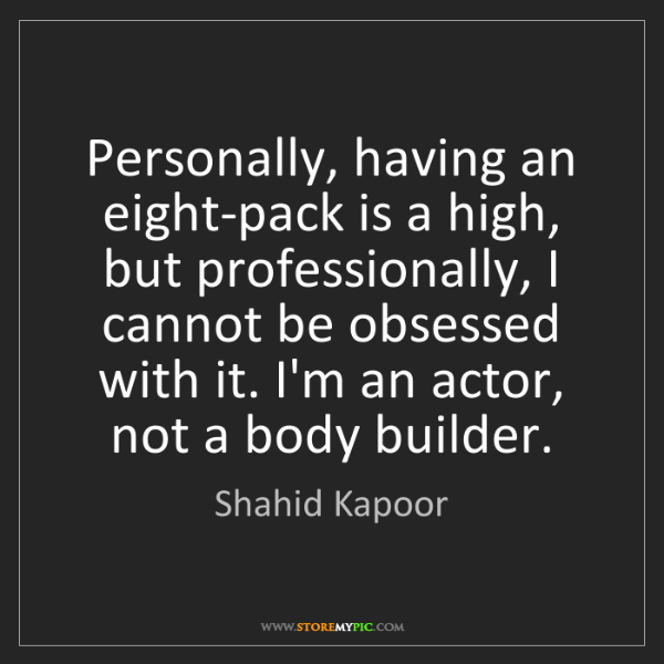 Shahid Kapoor: Personally, having an eight-pack is a high, but professionally,...