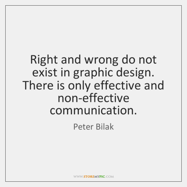 Right and wrong do not exist in graphic design. There is only ...
