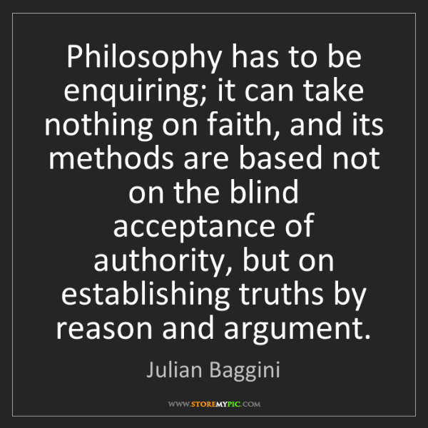 Julian Baggini: Philosophy has to be enquiring; it can take nothing on...