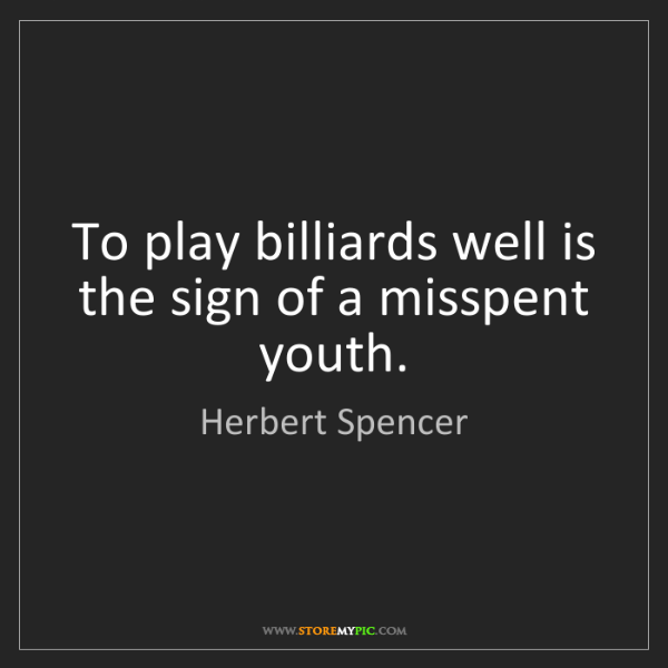 Herbert Spencer: To play billiards well is the sign of a misspent youth.