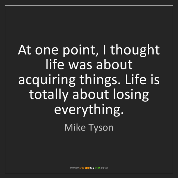 Mike Tyson: At one point, I thought life was about acquiring things....