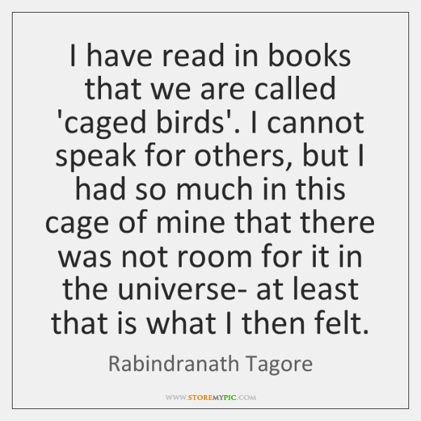 I have read in books that we are called 'caged birds'. I ...