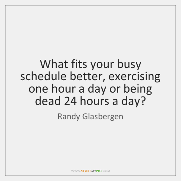What fits your busy schedule better, exercising one hour a day or ...