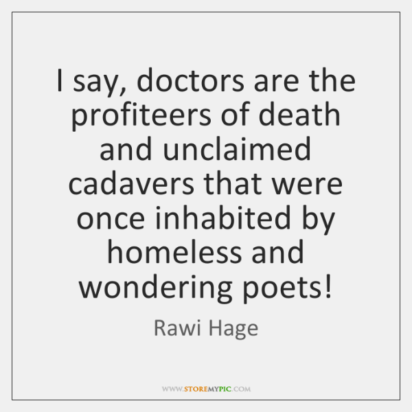 I say, doctors are the profiteers of death and unclaimed cadavers that ...