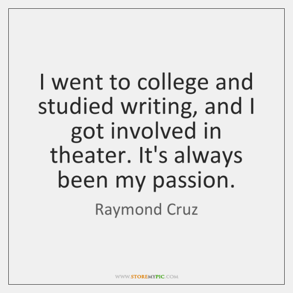 I went to college and studied writing, and I got involved in ...