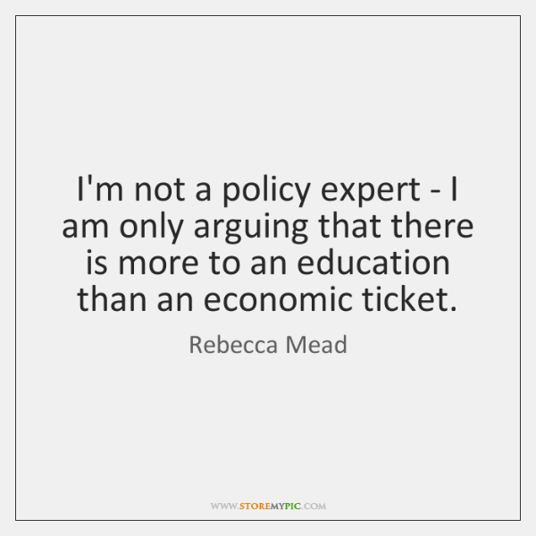 I'm not a policy expert - I am only arguing that there ...