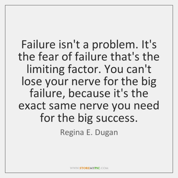 Failure isn't a problem. It's the fear of failure that's the limiting ...